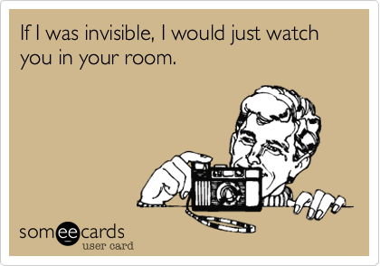 If I was invisible, I would just watch you in your room.