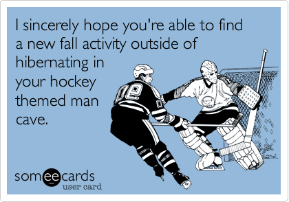 I sincerely hope you're able to find a new fall activity outside of hibernating in