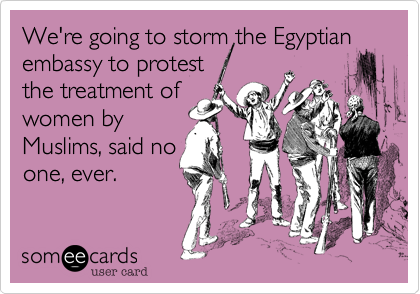 We're going to storm the Egyptian embassy to protestthe treatment ofwomen byMuslims, said noone, ever.