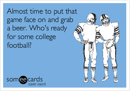 Almost time to put thatgame face on and graba beer. Who's readyfor some collegefootball?