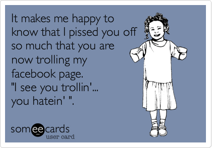 """It makes me happy toknow that I pissed you offso much that you arenow trolling myfacebook page. """"I see you trollin'...you hatein' """"."""