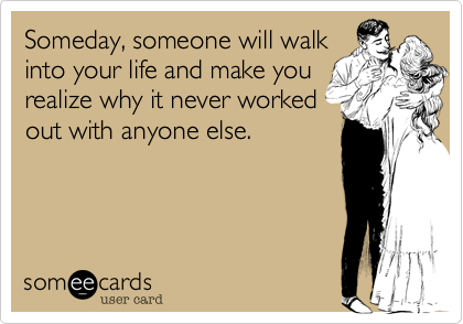 Someday, someone will walkinto your life and make yourealize why it never workedout with anyone else.