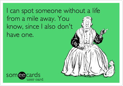 I can spot someone without a life from a mile away. You