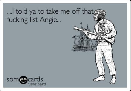 ....I told ya to take me off thatfucking list Angie...