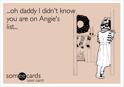 ...oh daddy I didn't knowyou are on Angie'slist...