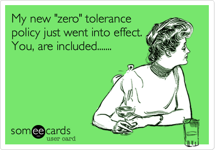 """My new """"zero"""" tolerancepolicy just went into effect.You, are included......."""