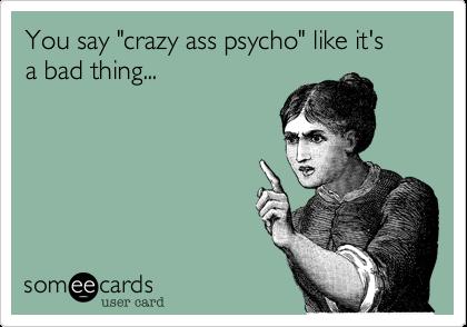 "You say ""crazy ass psycho"" like it'sa bad thing..."