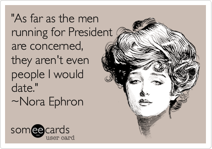"""""""As far as the menrunning for Presidentare concerned,they aren't evenpeople I woulddate.""""~Nora Ephron"""