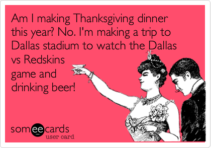 Am I making Thanksgiving dinner this year? No. I'm making a trip to Dallas stadium to watch the Dallasvs Redskinsgame anddrinking beer!