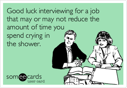 Good luck interviewing for a job that may or may not reduce the amount of time youspend crying inthe shower.