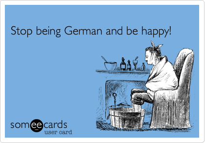 Stop being German and be happy!