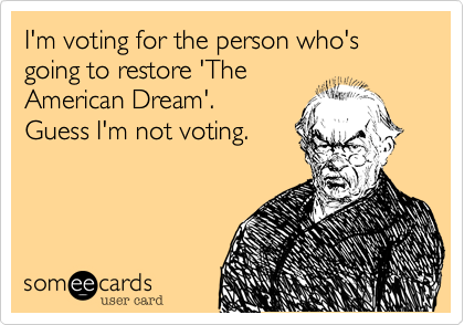 I'm voting for the person who's going to restore 'The