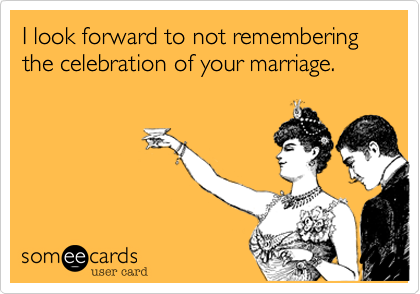 I look forward to not remembering the celebration of your marriage.