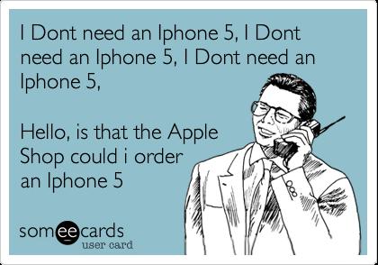 I Dont need an Iphone 5, I Dont need an Iphone 5, I Dont need an Iphone 5, Hello, is that the AppleShop could i orderan Iphone 5