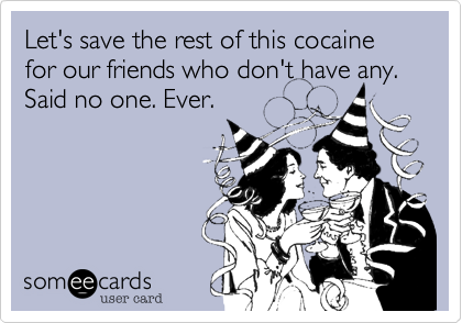 Let's save the rest of this cocaine for our friends who don't have any. Said no one. Ever.