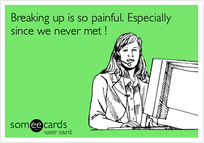 Breaking up is so painful. Especially since we never met !