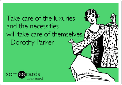 Take care of the luxuries