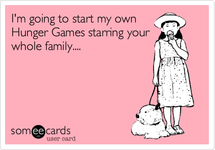 I'm going to start my ownHunger Games starring yourwhole family....