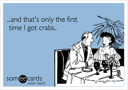 ...and that's only the first time I got crabs..