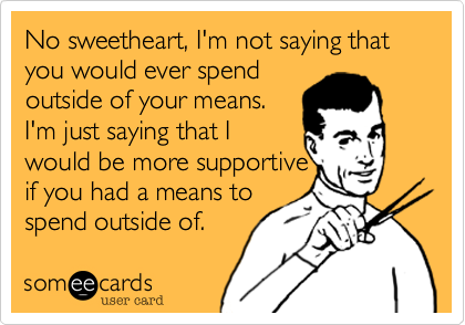 No sweetheart, I'm not saying that you would ever spend