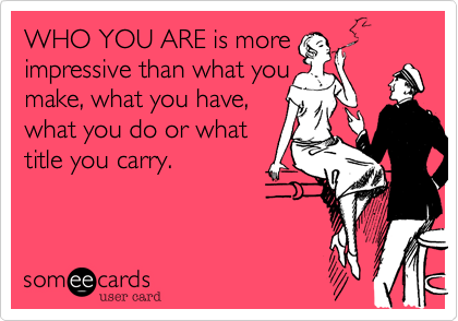 WHO YOU ARE is more impressive than what you make, what you have, what you do or what title you carry.