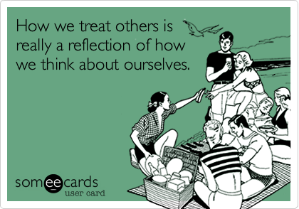 How we treat others is really a reflection of how we think about ourselves.