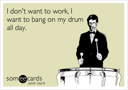 I don't want to work, Iwant to bang on my drumall day.