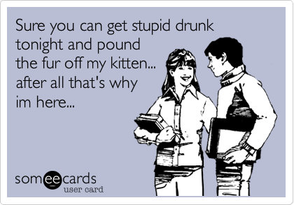 Sure you can get stupid drunk tonight and pound