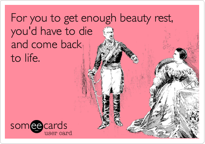For you to get enough beauty rest, you'd have to die