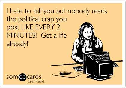 I hate to tell you but nobody reads the political crap youpost LIKE EVERY 2MINUTES!  Get a lifealready!