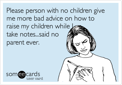 Please person with no children give me more bad advice on how to raise my children while Itake notes...said noparent ever.
