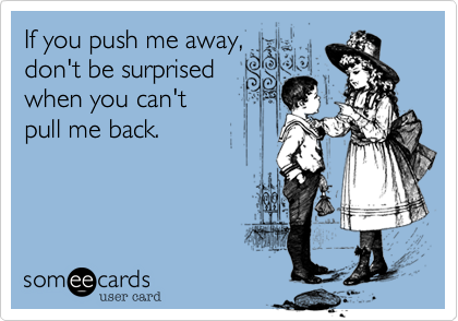 If you push me away, 
