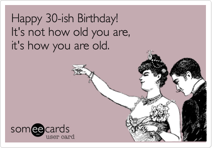 Happy 30-ish Birthday!It's not how old you are, it's how you are old.