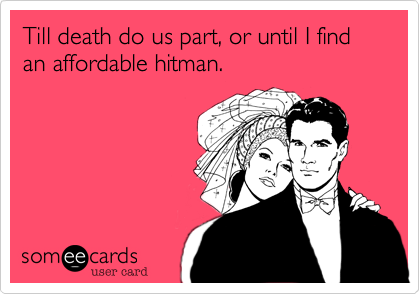 Till death do us part, or until I find an affordable hitman.