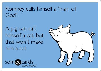 "Romney calls himself a ""man of God"".  A pig can callhimself a cat, butthat won't makehim a cat."
