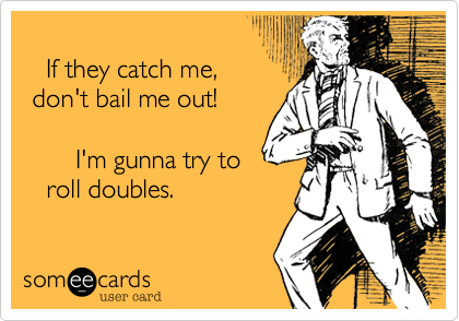 If they catch me, don't bail me out!       I'm gunna try to    roll doubles.