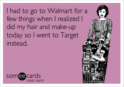 I had to go to Walmart for afew things when I realized Idid my hair and make-uptoday so I went to Targetinstead.