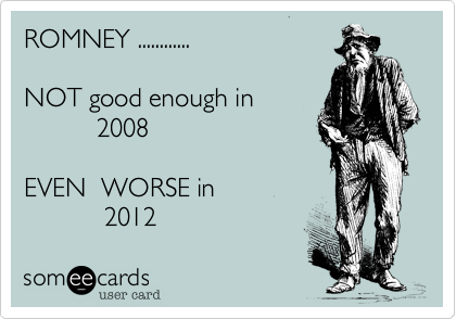 ROMNEY ............NOT good enough in          2008EVEN  WORSE in           2012