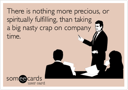 There is nothing more precious, or spiritually fulfilling, than takinga big nasty crap on companytime.