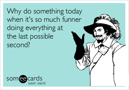 Why do something todaywhen it's so much funnerdoing everything atthe last possiblesecond?