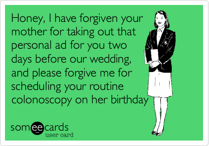 Honey, I have forgiven yourmother for taking out thatpersonal ad for you twodays before our wedding,and please forgive me forscheduling your routinecolonoscopy on her birthday