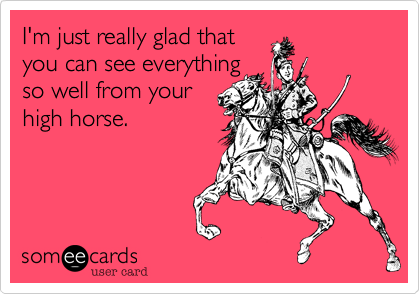 I'm just really glad thatyou can see everything so well from yourhigh horse.