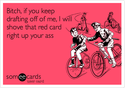 Bitch, if you keepdrafting off of me, I willshove that red cardright up your ass
