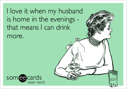 I love it when my husbandis home in the evenings -that means I can drinkmore.