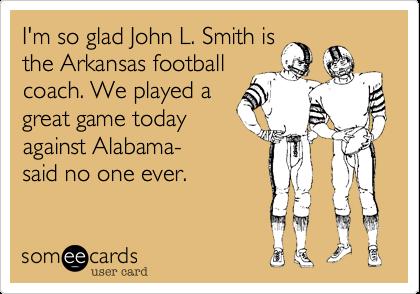 I'm so glad John L. Smith isthe Arkansas footballcoach. We played agreat game todayagainst Alabama-said no one ever.