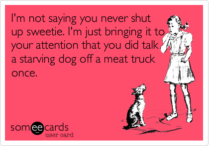 I'm not saying you never shutup sweetie. I'm just bringing it toyour attention that you did talka starving dog off a meat truckonce.