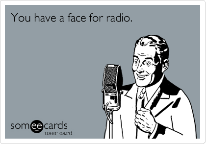 You have a face for radio.