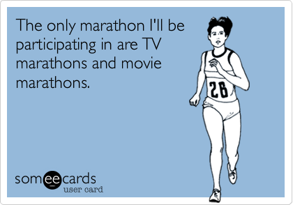 The only marathon I'll beparticipating in are TVmarathons and moviemarathons.