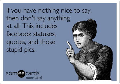 If you have nothing nice to say, then don't say anythingat all. This includesfacebook statuses,quotes, and thosestupid pics.