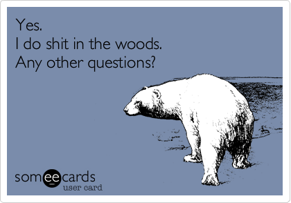 Yes. I do shit in the woods. Any other questions?